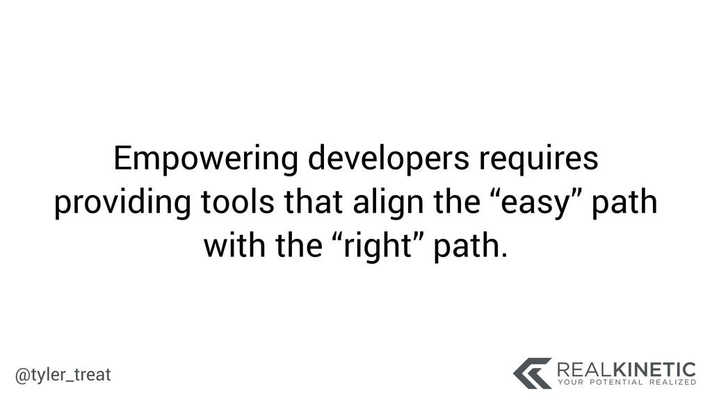 @tyler_treat Empowering developers requires pro...