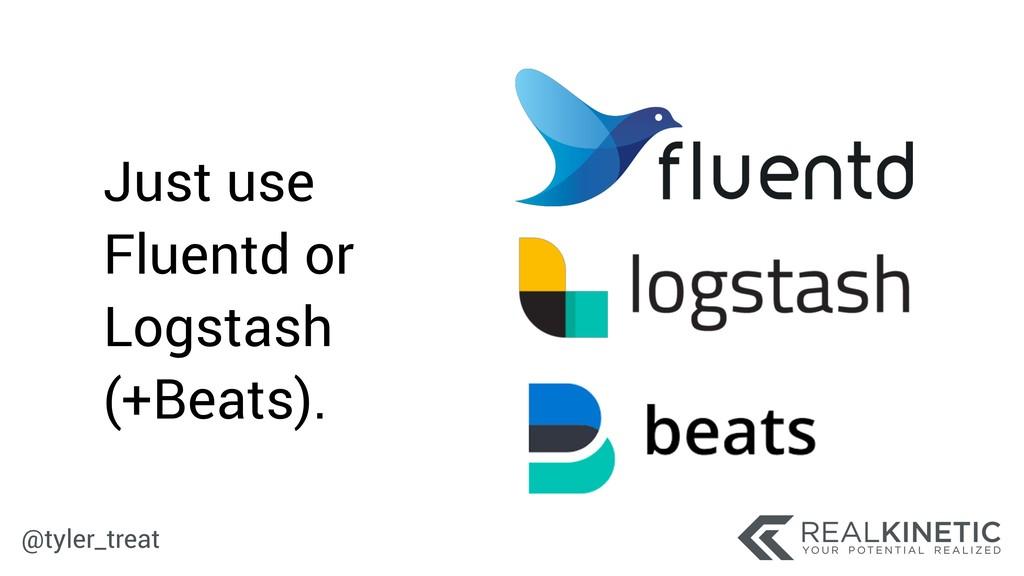 @tyler_treat Just use Fluentd or Logstash (+Bea...