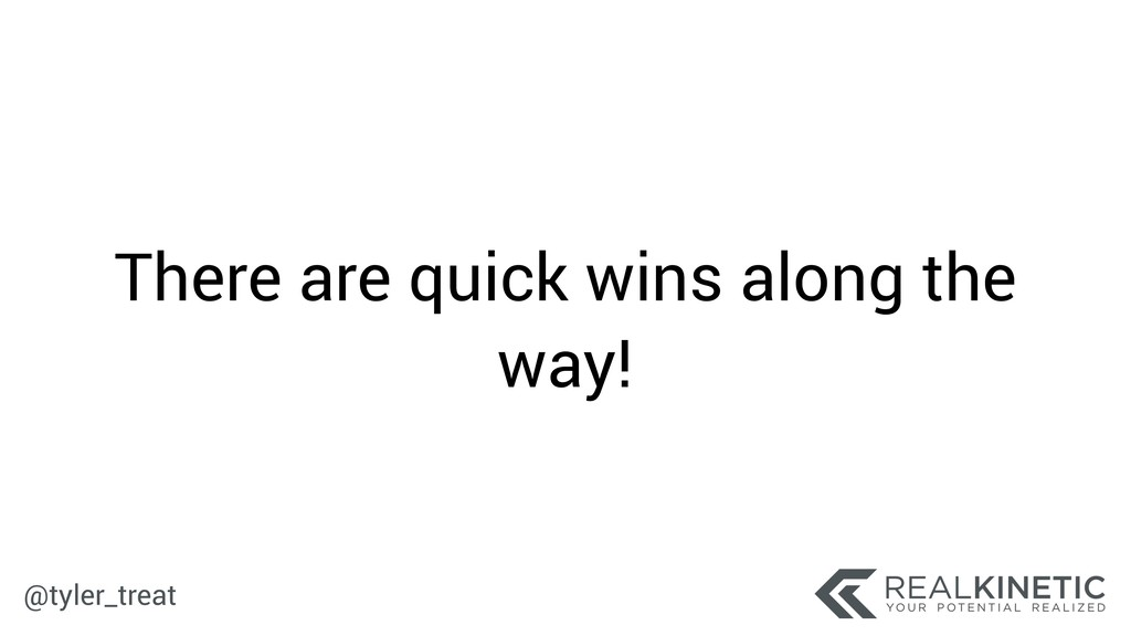 @tyler_treat There are quick wins along the way!
