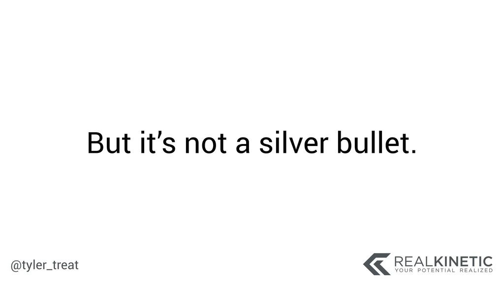 @tyler_treat But it's not a silver bullet.