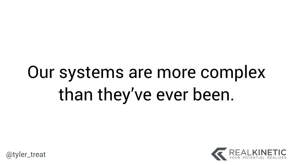 @tyler_treat Our systems are more complex than ...