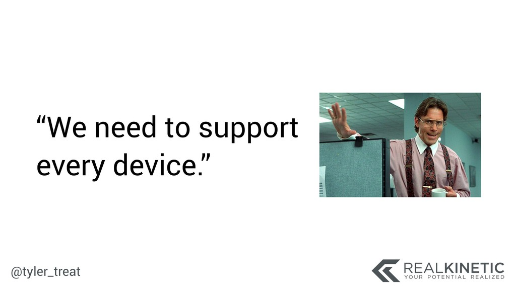 """@tyler_treat """"We need to support every device."""""""