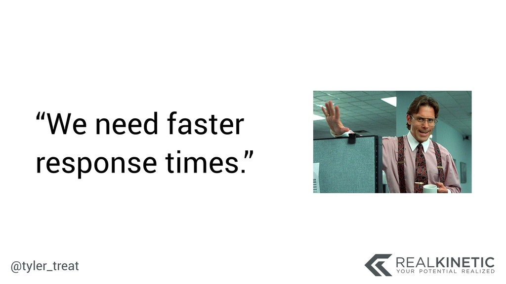 """@tyler_treat """"We need faster response times."""""""