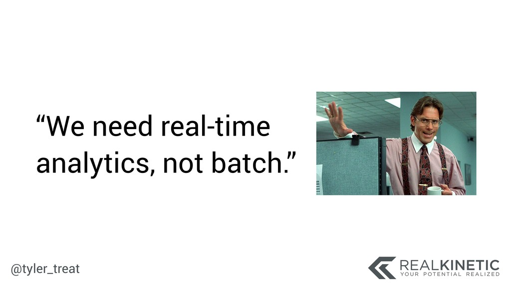 """@tyler_treat """"We need real-time analytics, not ..."""