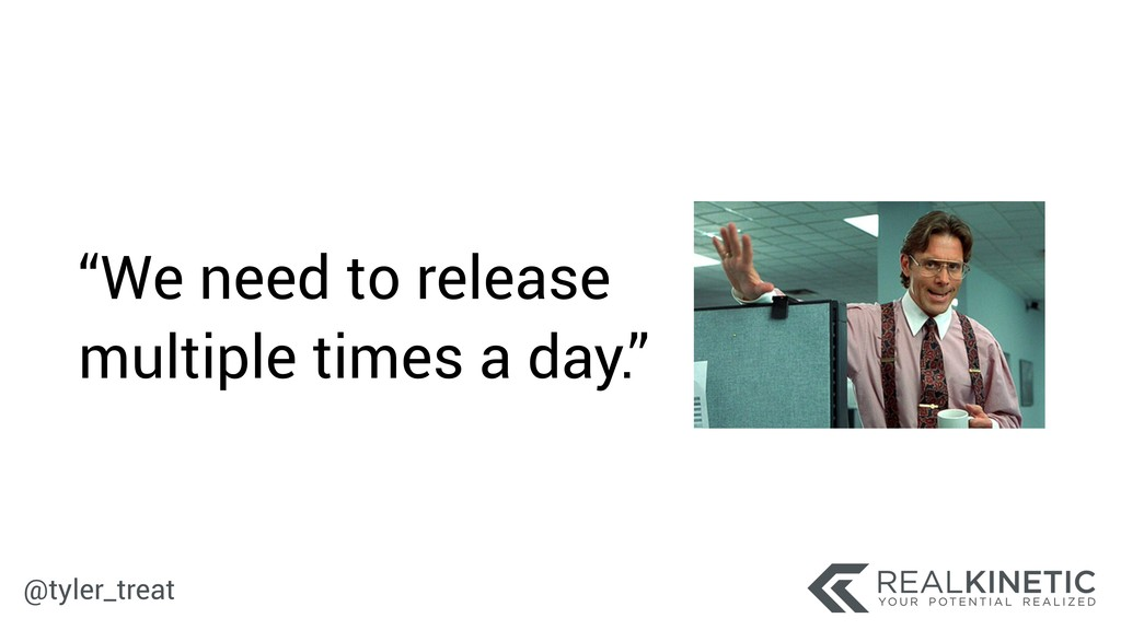 """@tyler_treat """"We need to release multiple times..."""