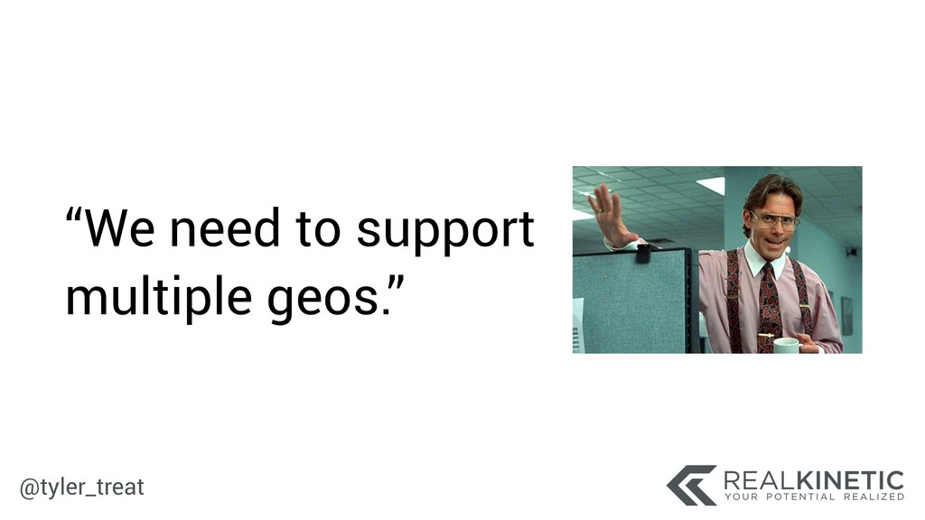 """@tyler_treat """"We need to support multiple geos."""""""