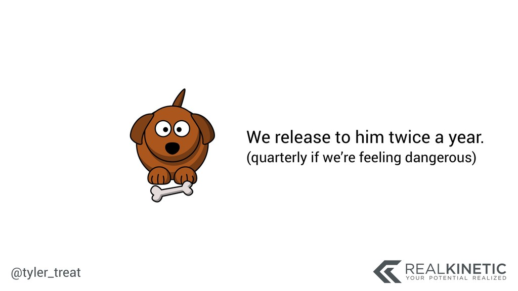 @tyler_treat We release to him twice a year. (...