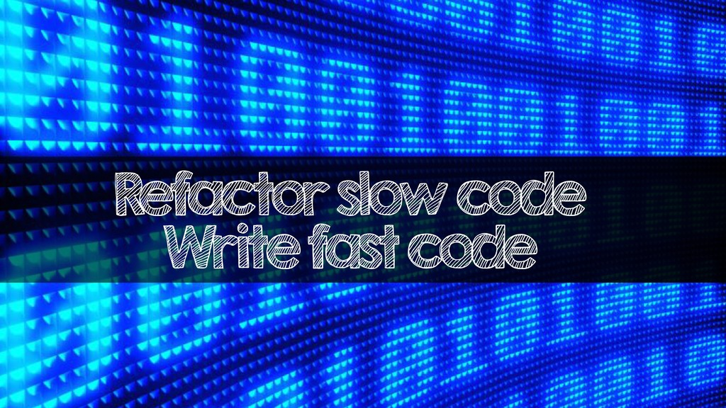 Refactor slow code Write fast code