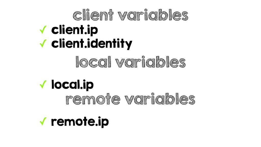 ✓ client.ip ✓ client.identity client variables ...