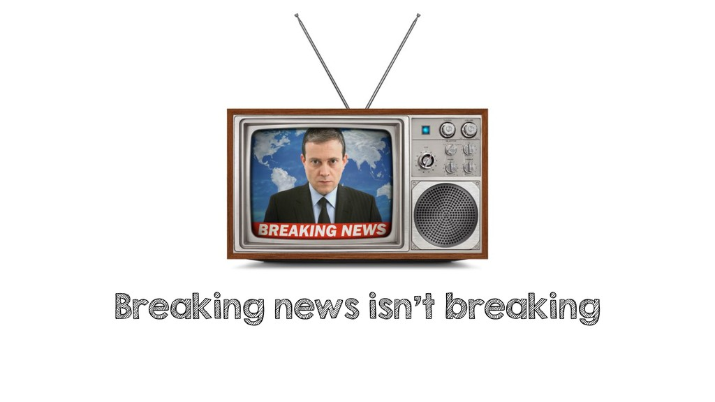 Breaking news isn't breaking