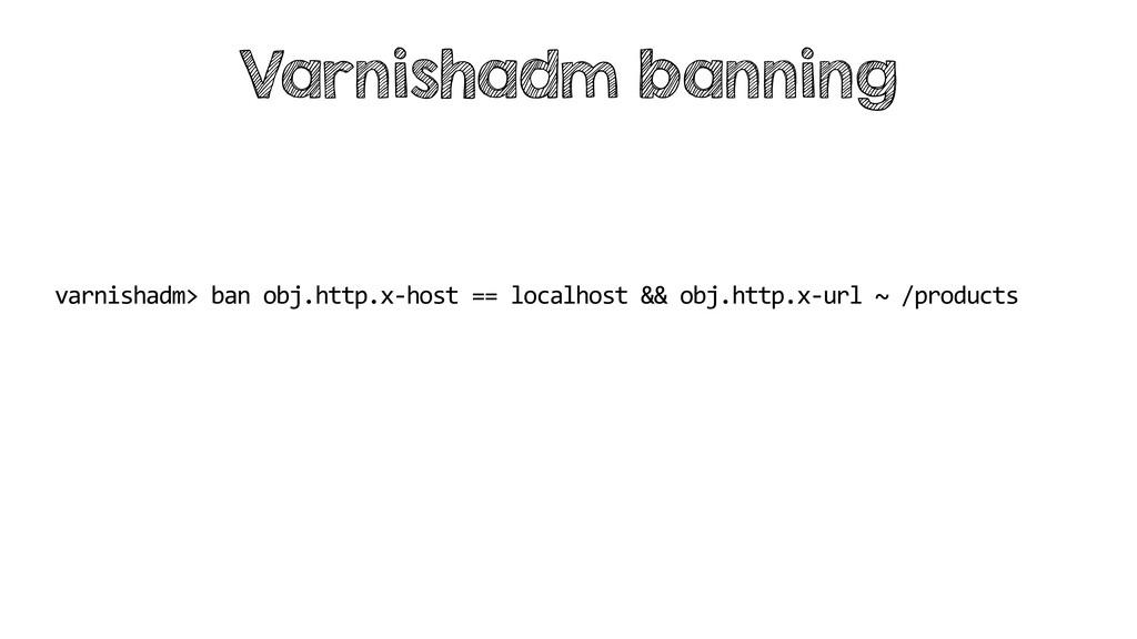 varnishadm> ban obj.http.x-host == localhost &&...