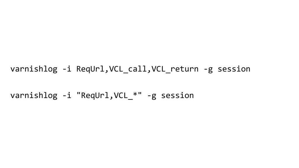 varnishlog -i ReqUrl,VCL_call,VCL_return -g ses...