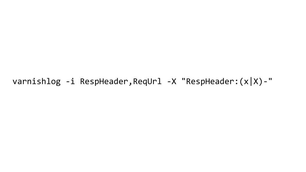 """varnishlog -i RespHeader,ReqUrl -X """"RespHeader:..."""