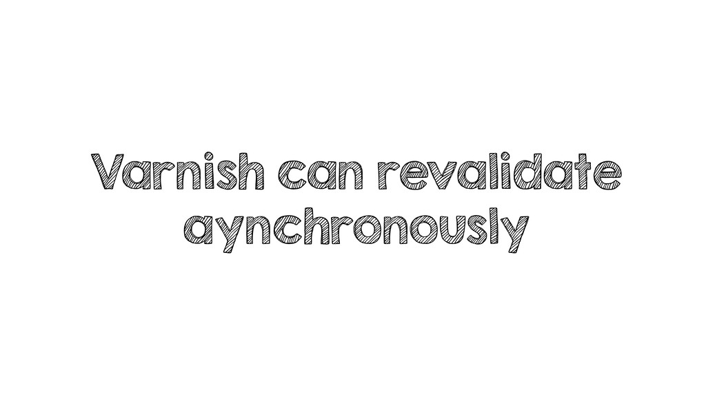Varnish can revalidate aynchronously