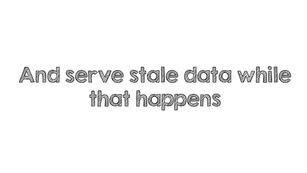 And serve stale data while that happens