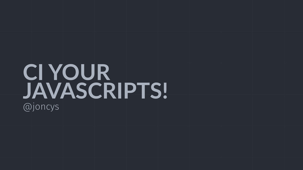 CI  YOUR   JAVASCRIPTS! @joncys