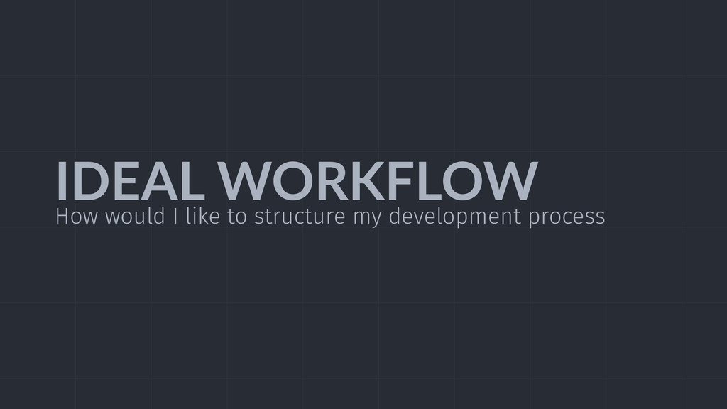 IDEAL  WORKFLOW How would I like to structure m...