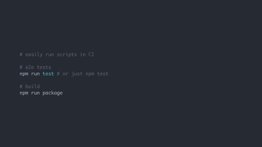 # easily run scripts in CI # e2e tests npm run ...