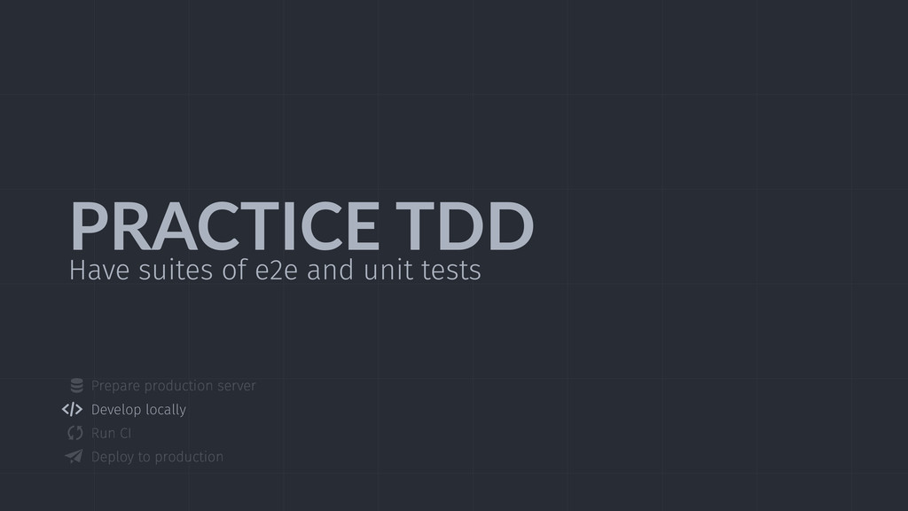 PRACTICE  TDD Have suites of e2e and unit tests...