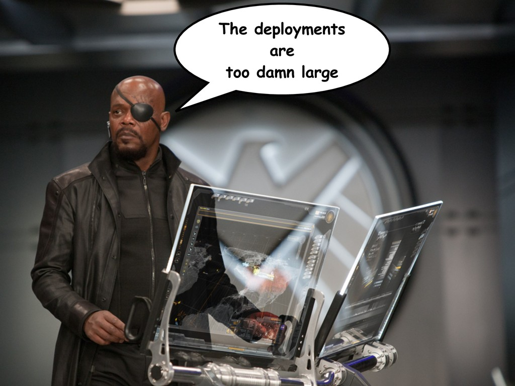 The deployments are too damn large