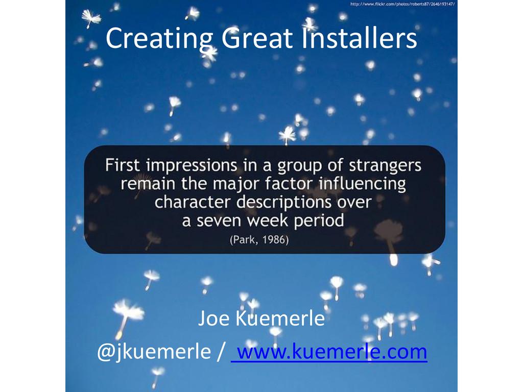 Creating Great Installers Joe Kuemerle @jkuemer...