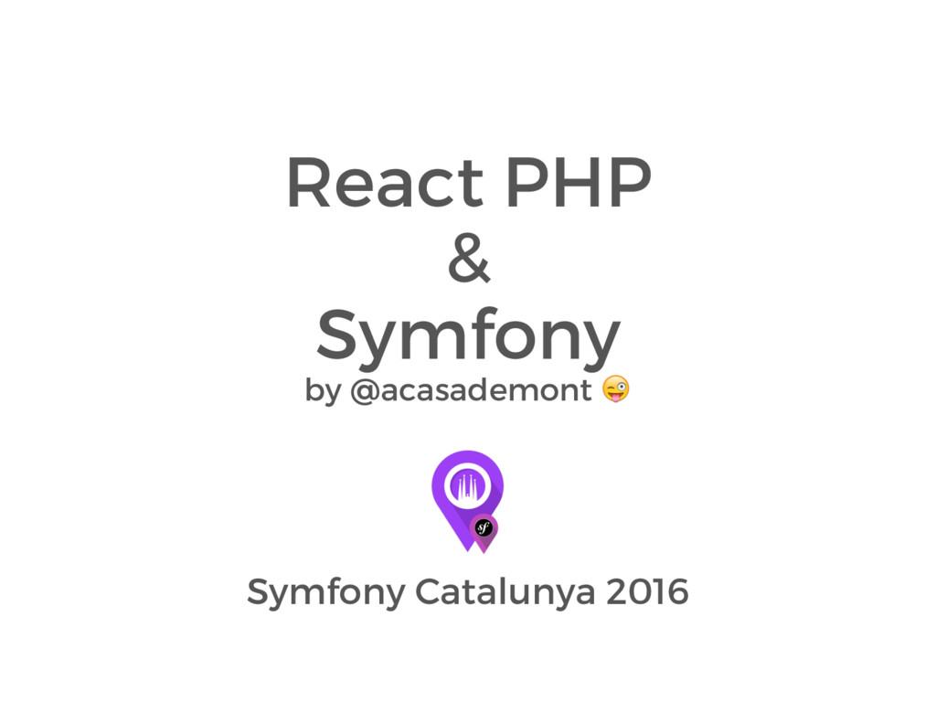 React PHP & Symfony by @acasademont  Symfony Ca...