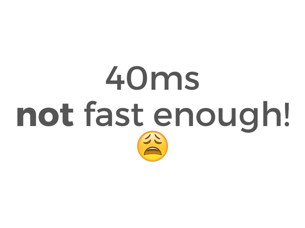 40ms not fast enough!