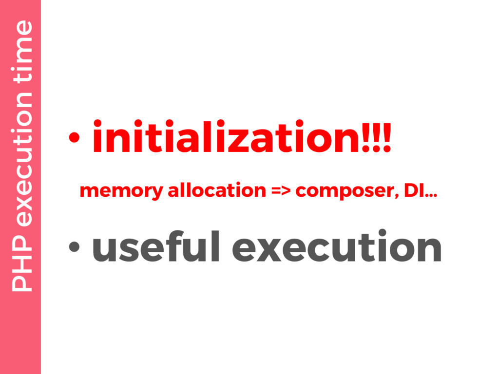 PHP execution time • initialization!!! memory a...
