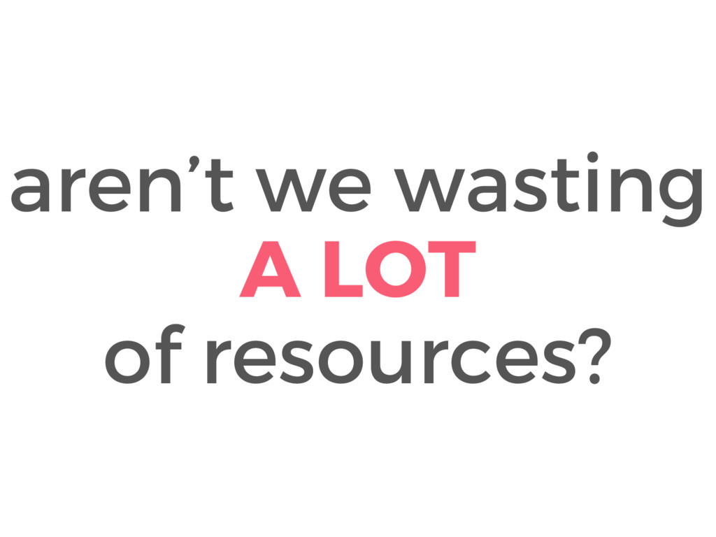 aren't we wasting A LOT of resources?