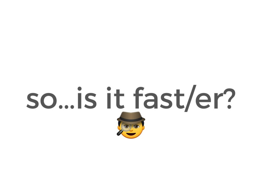 so…is it fast/er?