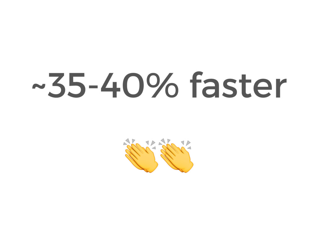 ~35-40% faster