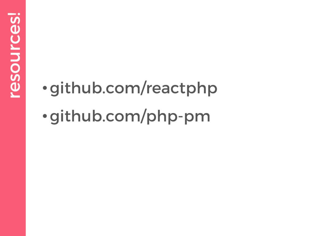 resources! •github.com/reactphp •github.com/php...