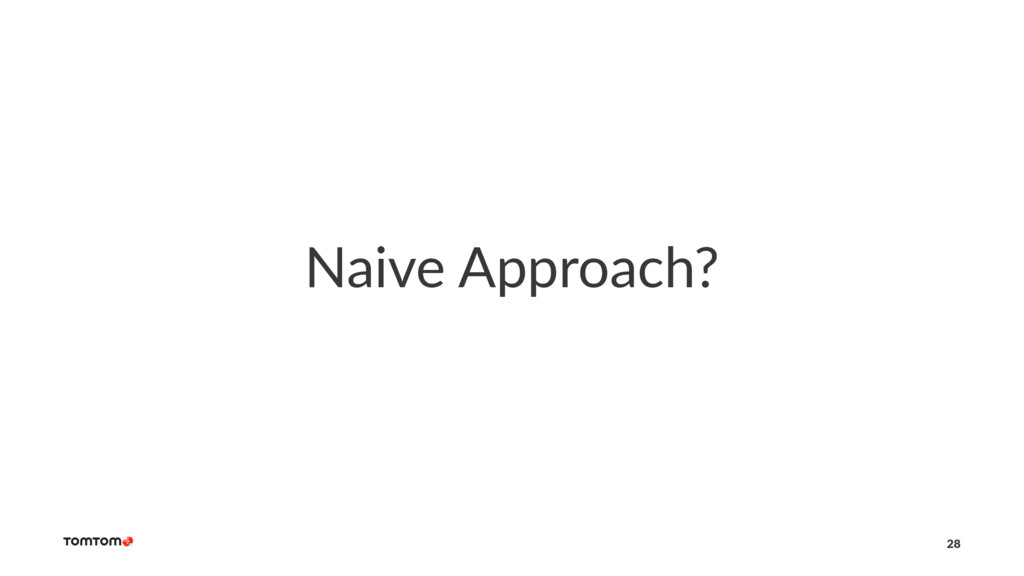 Naive Approach? 28