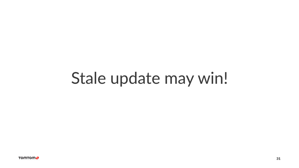 Stale update may win! 31