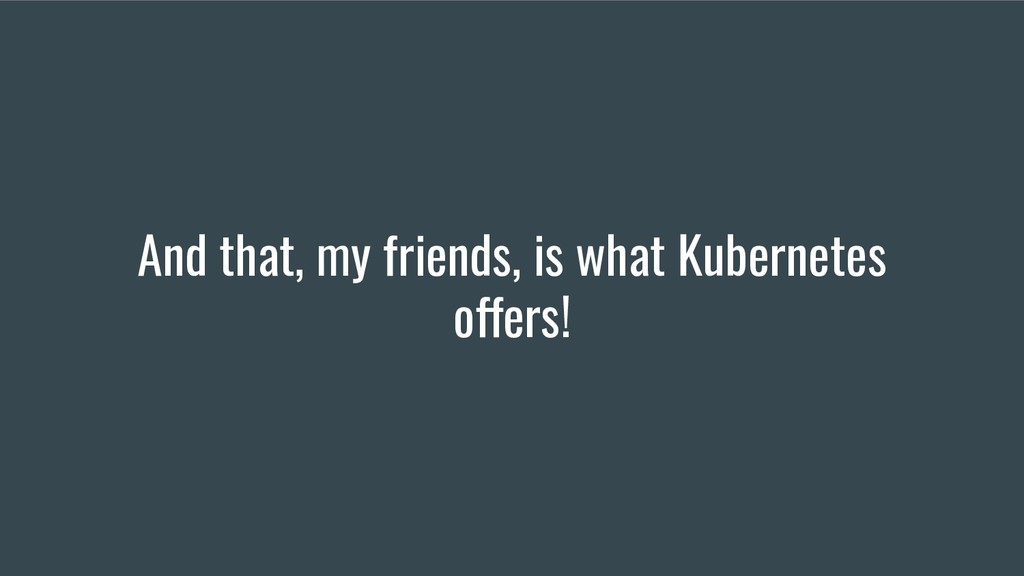 And that, my friends, is what Kubernetes offers!