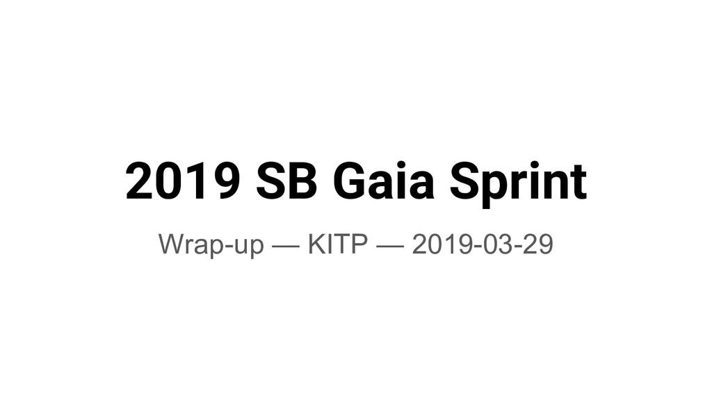 2019 SB Gaia Sprint Wrap-up — KITP — 2019-03-29