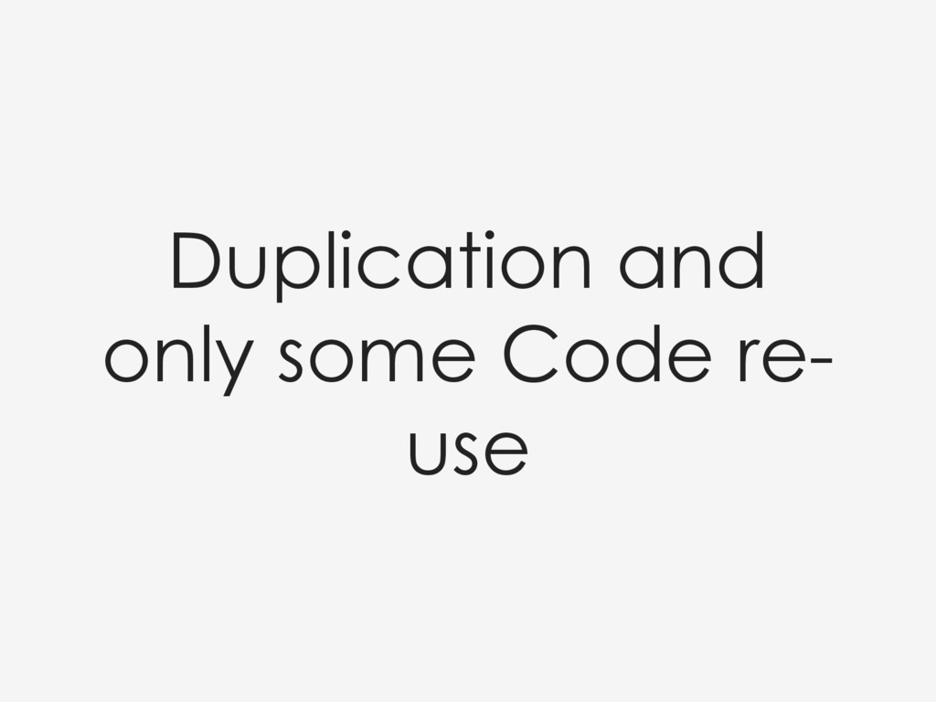 Duplication and only some Code re- use