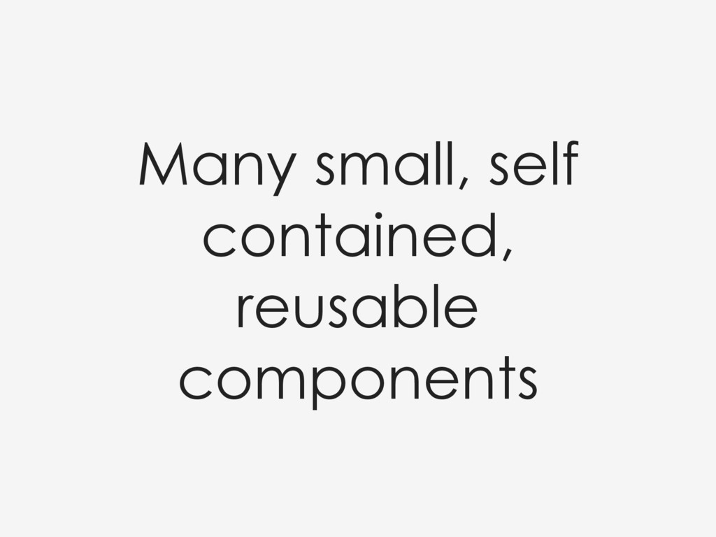Many small, self contained, reusable components