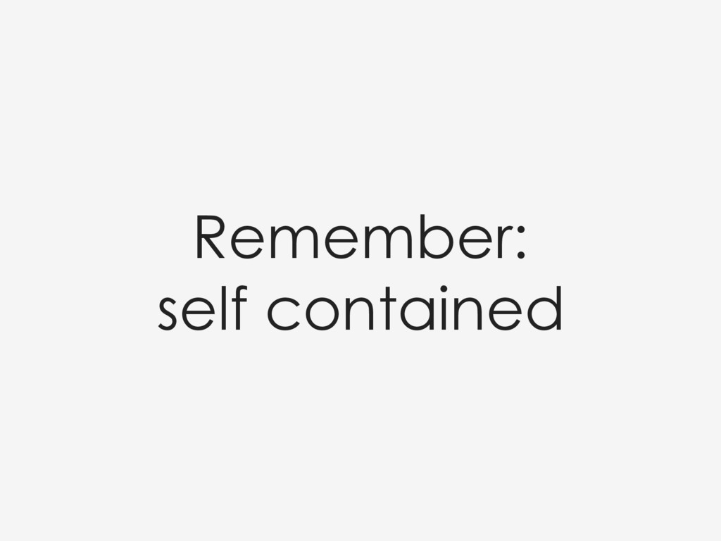 Remember:  self contained