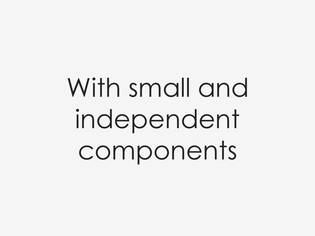 With small and independent components
