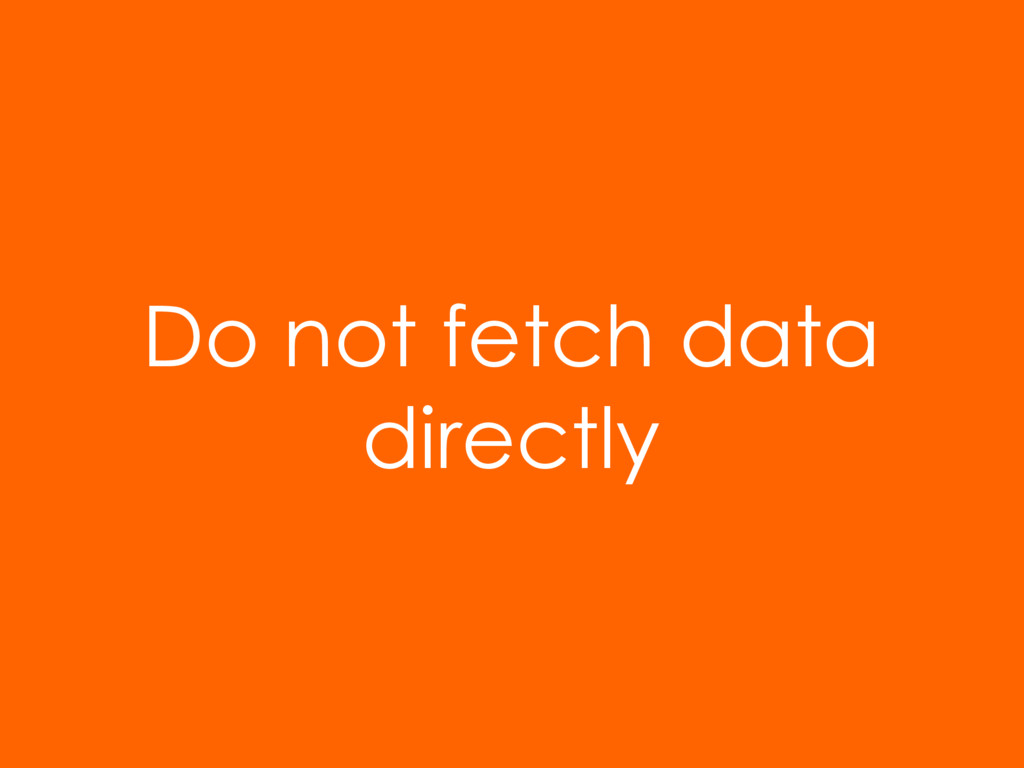 Do not fetch data directly