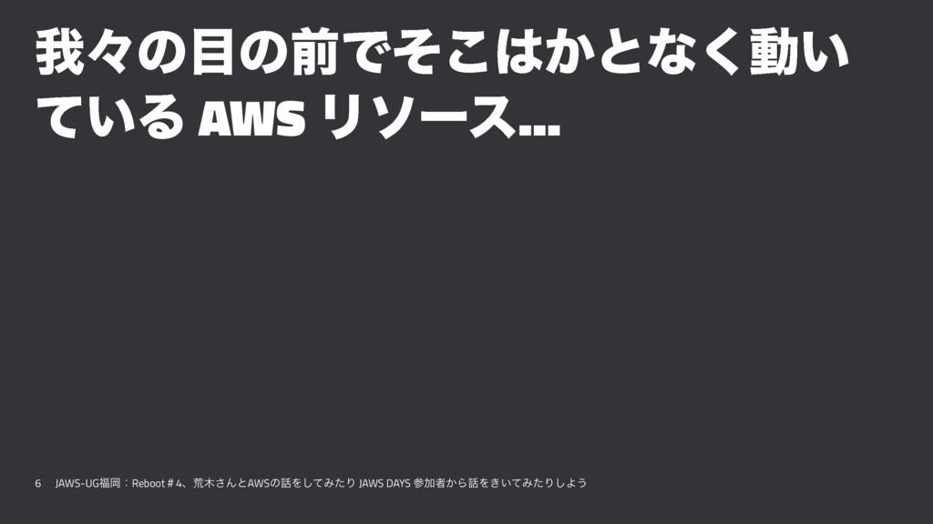 զʑͷͷલͰ͔ͦ͜ͱͳ͘ಈ͍ ͍ͯΔ AWS Ϧιʔε... 6 JAWS-UGԬɿRe...