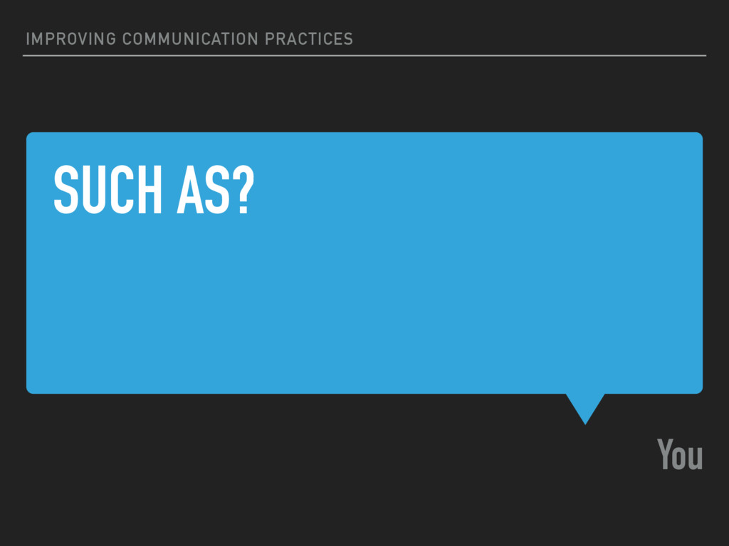 SUCH AS? You IMPROVING COMMUNICATION PRACTICES