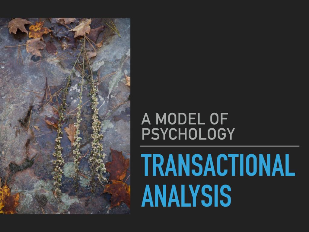 TRANSACTIONAL ANALYSIS A MODEL OF PSYCHOLOGY