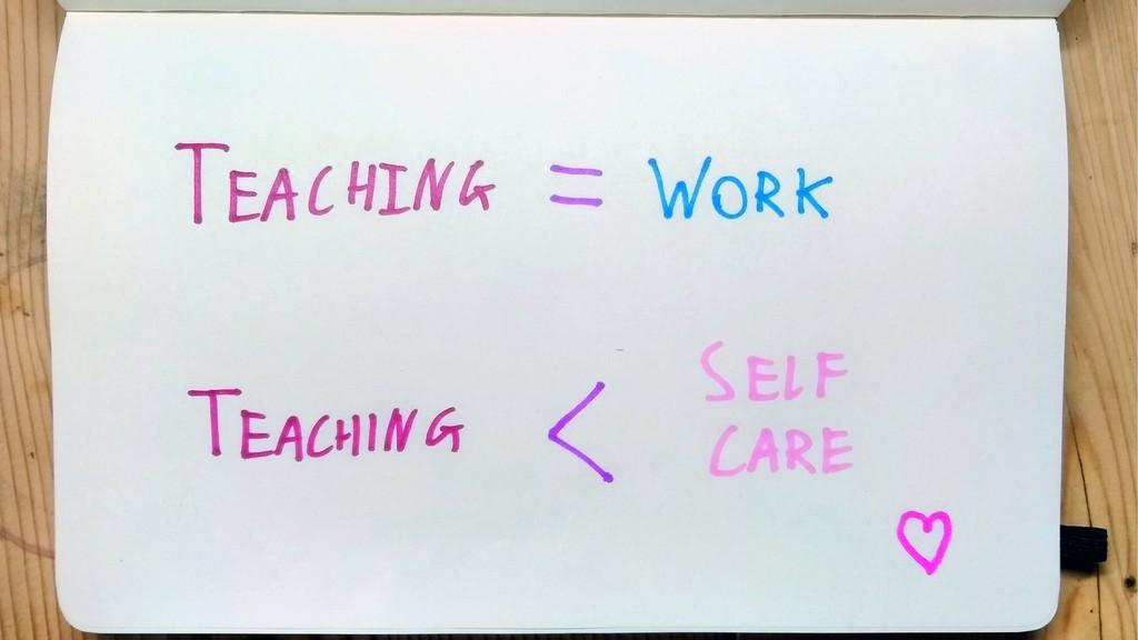 Teaching = Work Teaching < Self Care