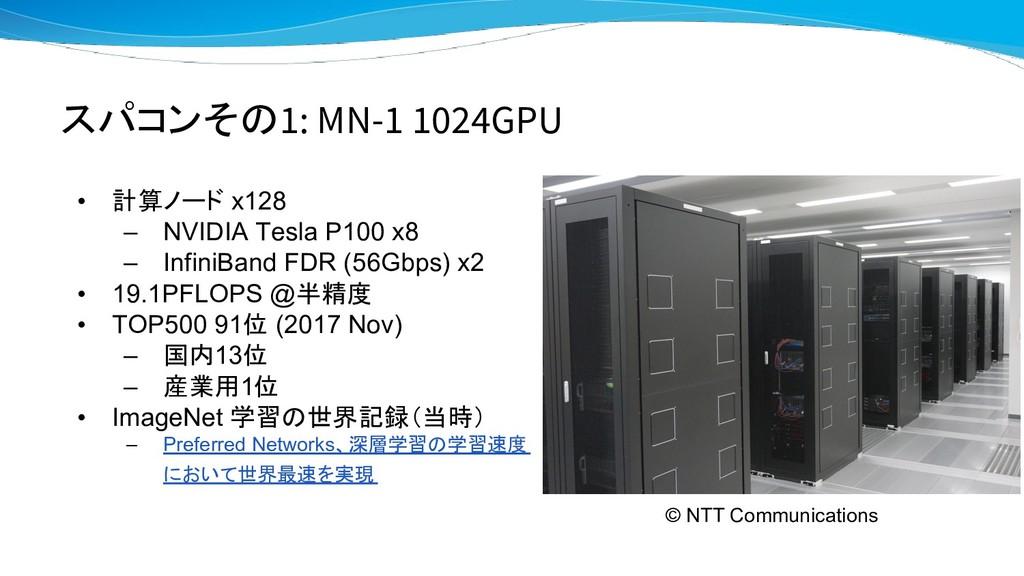 スパコンその1: MN-1 1024GPU • 計算ノード x128 – NVIDIA Tes...