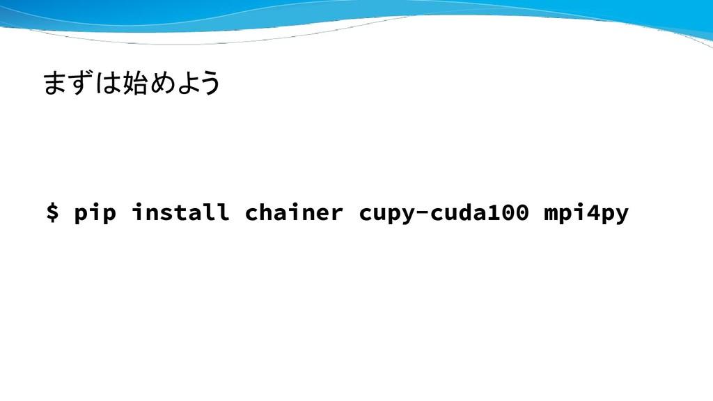 まずは始めよう $ pip install chainer cupy-cuda100 mpi4...