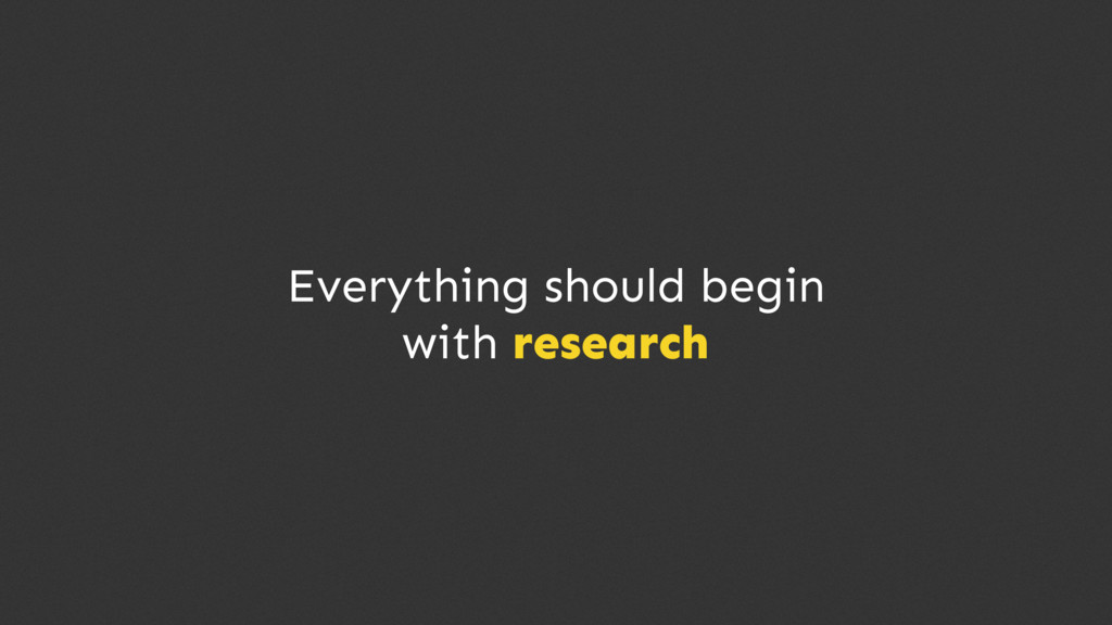 Everything should begin with research