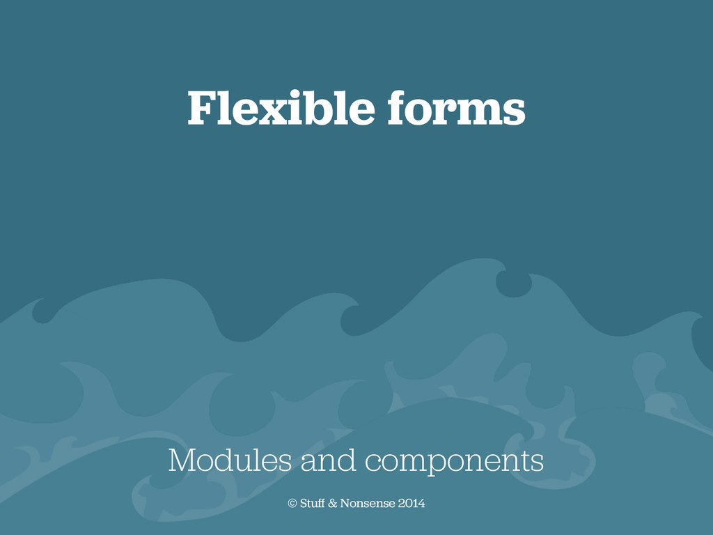 Flexible forms Modules and components © Stuff &...