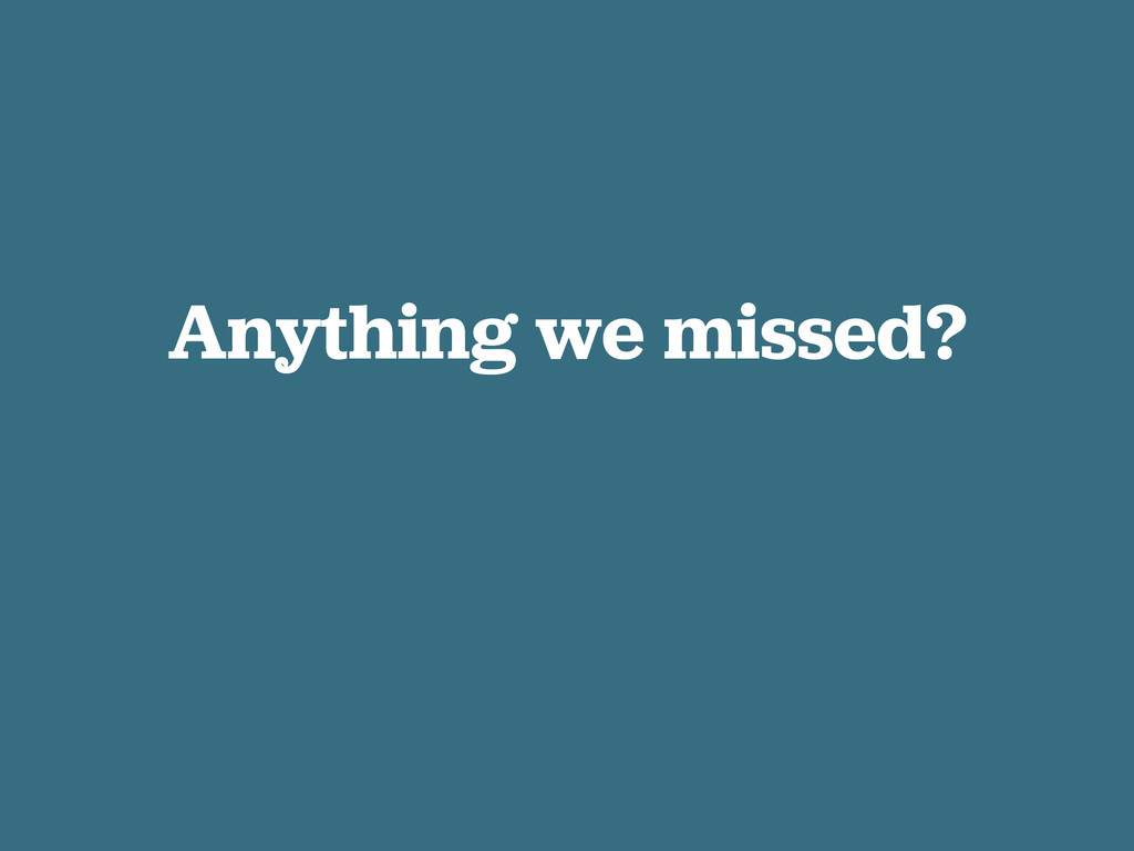 Anything we missed?